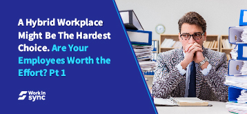 A Hybrid Workplace Might Be The Hardest Choice. Are Your Employees Worth the Effort? Part 1
