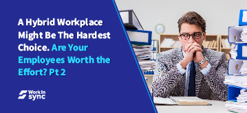 A Hybrid Workplace Might Be The Hardest Choice. Are Your Employees Worth the Effort? Part 2